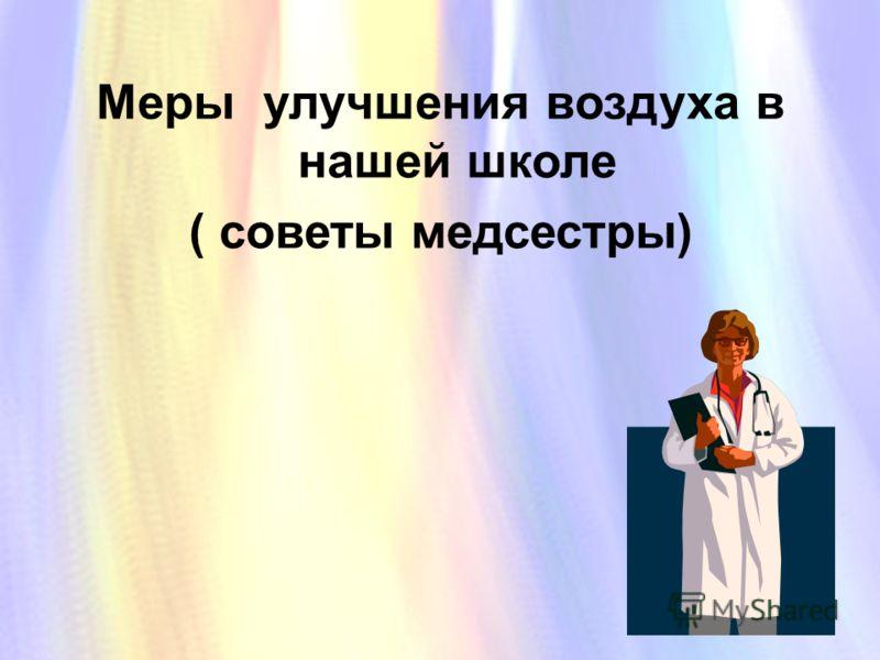 Меры улучшения воздуха в нашей школе ( советы медсестры) Меры улучшения воздуха в нашей школе ( советы медсестры)