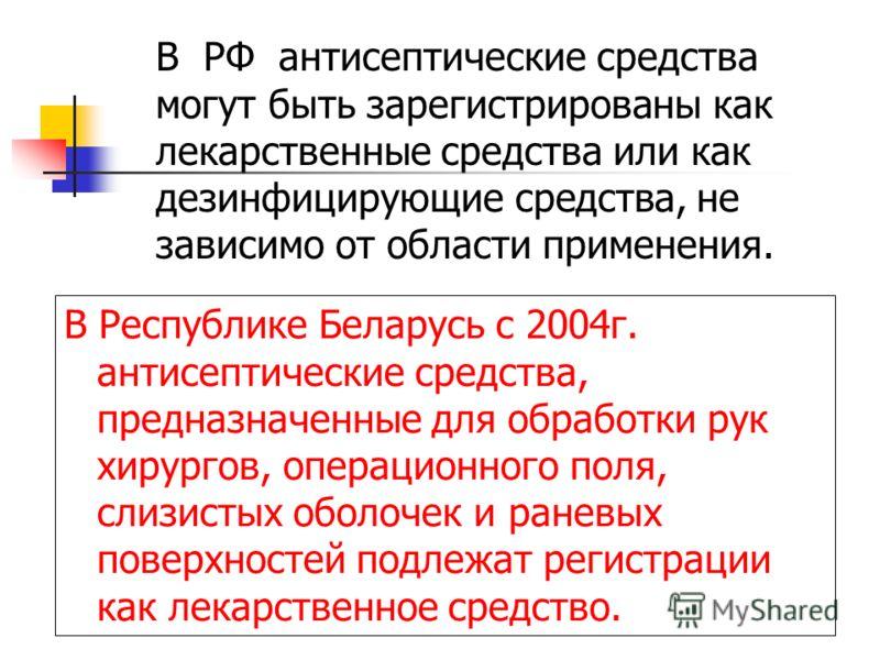 В РФ антисептические средства могут быть зарегистрированы как лекарственные средства или как дезинфицирующие средства, не зависимо от области применения. В Республике Беларусь с 2004г. антисептические средства, предназначенные для обработки рук хирур