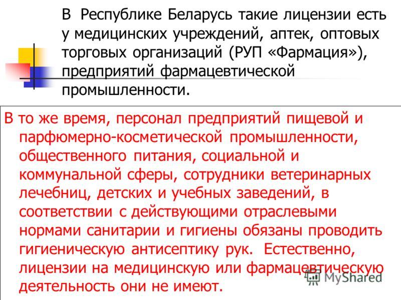 В Республике Беларусь такие лицензии есть у медицинских учреждений, аптек, оптовых торговых организаций (РУП «Фармация»), предприятий фармацевтической промышленности. В то же время, персонал предприятий пищевой и парфюмерно-косметической промышленнос