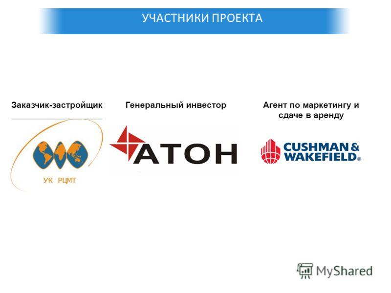 УЧАСТНИКИ ПРОЕКТА Заказчик-застройщикГенеральный инвесторАгент по маркетингу и сдаче в аренду