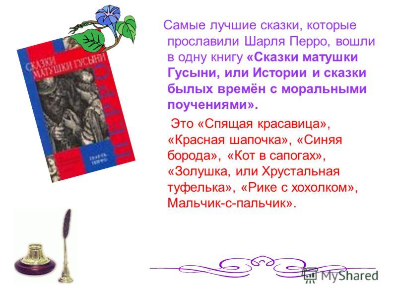 Самые лучшие сказки, которые прославили Шарля Перро, вошли в одну книгу «Сказки матушки Гусыни, или Истории и сказки былых времён с моральными поучениями». Это «Спящая красавица», «Красная шапочка», «Синяя борода», «Кот в сапогах», «Золушка, или Хрус