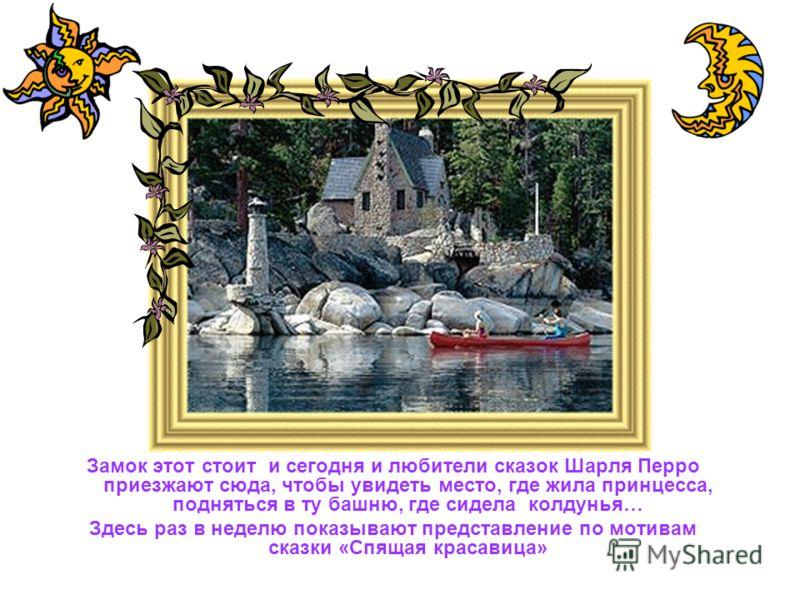 Замок этот стоит и сегодня и любители сказок Шарля Перро приезжают сюда, чтобы увидеть место, где жила принцесса, подняться в ту башню, где сидела колдунья… Здесь раз в неделю показывают представление по мотивам сказки «Спящая красавица»