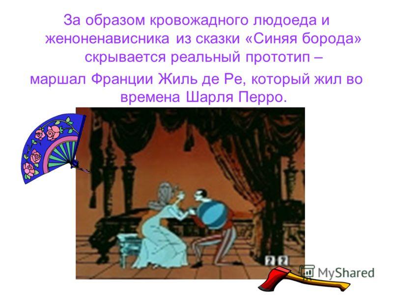 За образом кровожадного людоеда и женоненависника из сказки «Синяя борода» скрывается реальный прототип – маршал Франции Жиль де Ре, который жил во времена Шарля Перро.