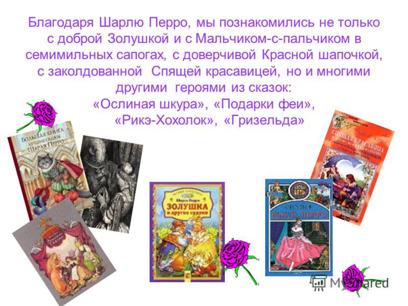 Благодаря Шарлю Перро, мы познакомились не только с доброй Золушкой и с Мальчиком-с-пальчиком в семимильных сапогах, с доверчивой Красной шапочкой, с заколдованной Спящей красавицей, но и многими другими героями из сказок: «Ослиная шкура», «Подарки ф