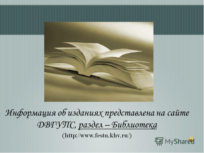 Информация об изданиях представлена на сайте ДВГУПС, раздел – Библиотека (http://www.festu.khv.ru/)