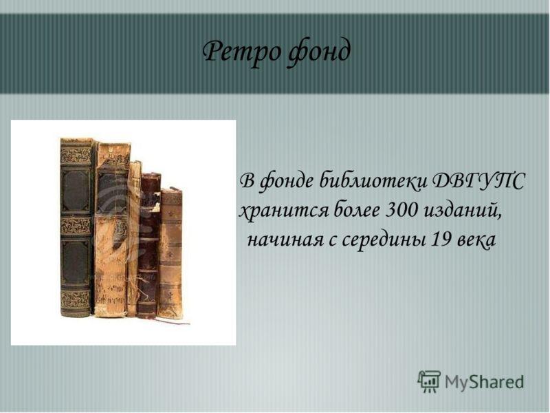 Ретро фонд В фонде библиотеки ДВГУПС хранится более 300 изданий, начиная с середины 19 века