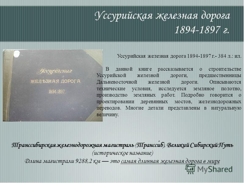 Уссурийская железная дорога 1894-1897 г. Транссибирская железнодорожная магистраль (Транссиб), Великий Сибирский Путь (историческое название) Длина магистрали 9288,2 км это самая длинная железная дорога в мире Уссурийская железная дорога 1894-1897 г.