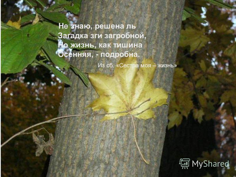 Не знаю, решена ль Загадка зги загробной, Но жизнь, как тишина Осенняя, - подробна. Из сб. «Сестра моя – жизнь»