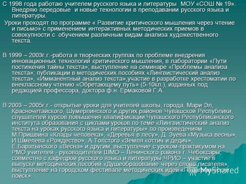 С 1998 года работаю учителем русского языка и литературы МОУ «СОШ 19». Внедряю передовые и новые технологии в преподавании русского языка и литературы. Уроки проходят по программе « Развитие критического мышления через чтение и письмо» с применением
