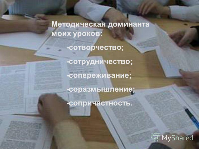Методическая доминанта моих уроков: -сотворчество; -сотрудничество; -сопереживание; -соразмышление; -сопричастность.