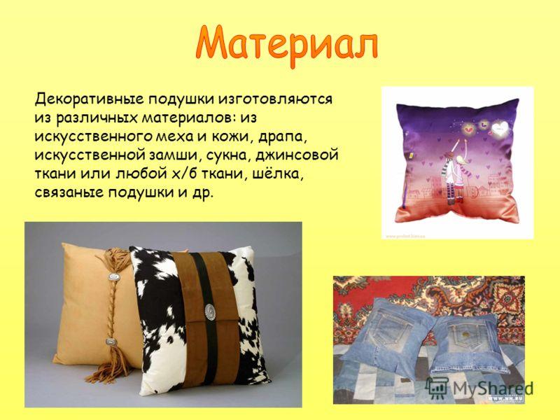 Декоративные подушки изготовляются из различных материалов: из искусственного меха и кожи, драпа, искусственной замши, сукна, джинсовой ткани или любой х/б ткани, шёлка, связаные подушки и др.