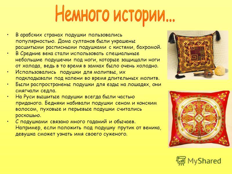 В арабских странах подушки пользовались популярностью. Дома султанов были украшены расшитыми расписными подушками с кистями, бахромой. В Средние века стали использовать специальные небольшие подушечки под ноги, которые защищали ноги от холода, ведь в