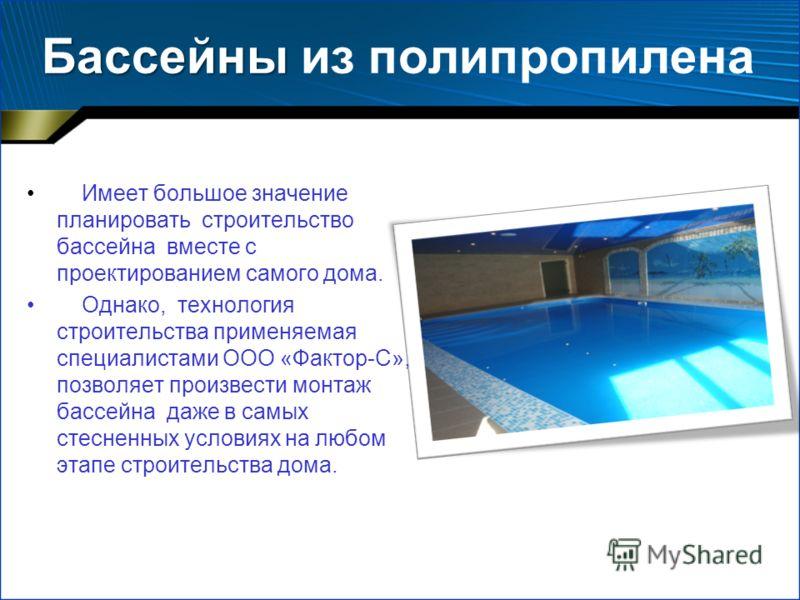 Бассейны Бассейны из полипропилена Имеет большое значение планировать строительство бассейна вместе с проектированием самого дома. Однако, технология строительства применяемая специалистами ООО «Фактор-С», позволяет произвести монтаж бассейна даже в