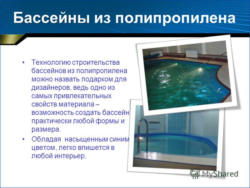 Бассейны Бассейны из полипропилена Технологию строительства бассейнов из полипропилена можно назвать подарком для дизайнеров, ведь одно из самых привлекательных свойств материала – возможность создать бассейн практически любой формы и размера. Облада