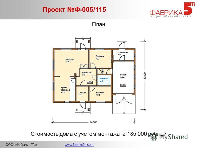 ООО «Фабрика 5Ти»www.fabrika5ti.com Проект Ф-005/115 План Стоимость дома с учетом монтажа 2 185 000 рублей