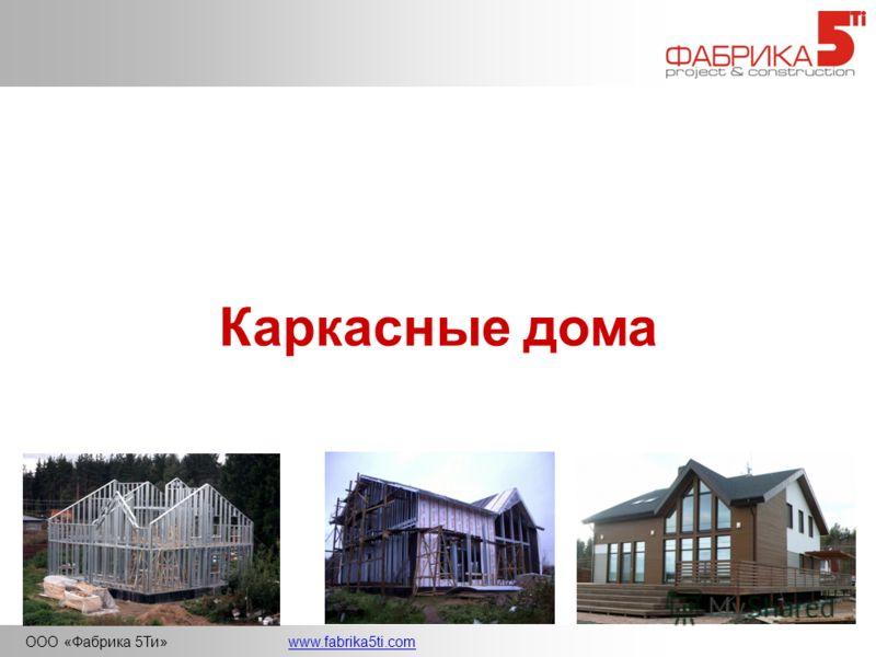 ООО «Фабрика 5Ти»www.fabrika5ti.com Каркасные дома