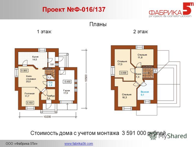ООО «Фабрика 5Ти»www.fabrika5ti.com Проект Ф-016/137 Планы 1 этаж2 этаж Стоимость дома с учетом монтажа 3 591 000 рублей