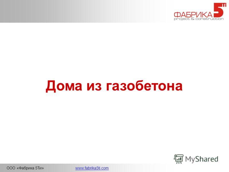 ООО «Фабрика 5Ти»www.fabrika5ti.com Дома из газобетона