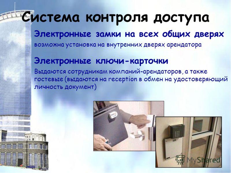 Система контроля доступа Электронные замки на всех общих дверях возможна установка на внутренних дверях арендатора Электронные ключи-карточки Выдаются сотрудникам компаний-арендаторов, а также гостевые (выдаются на reception в обмен на удостоверяющий
