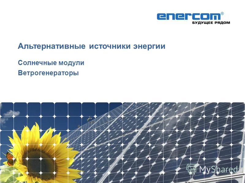 Альтернативные источники энергии Солнечные модули Ветрогенераторы ®