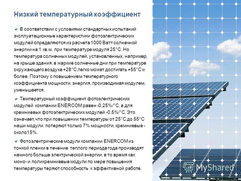 Низкий температурный коэффициент В соответствии с условиями стандартных испытаний эксплуатационные характеристики фотоэлектрических модулей определяются из расчета 1000 Ватт солнечной энергии на 1 кв.м. при температуре модуля 25°С. Но температура сол