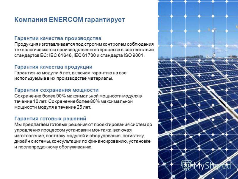 Компания ENERCOM гарантирует Гарантии качества производства Продукция изготавливается под строгим контролем соблюдения технологического и производственного процесса в соответствии стандартов ЕС: IEC 61646, IEC 61730 и стандарта ISO 9001. Гарантия кач