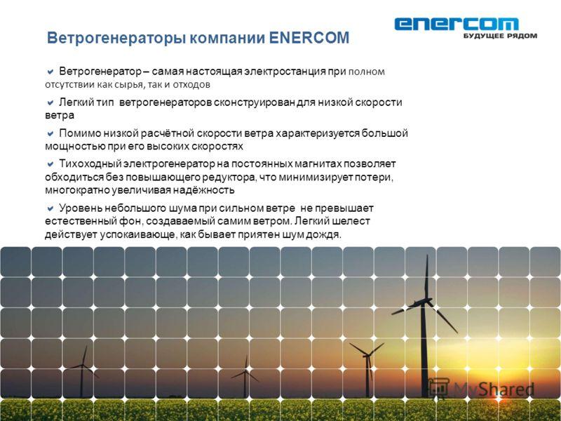 Ветрогенераторы компании ENERCOM Ветрогенератор – самая настоящая электростанция при полном отсутствии как сырья, так и отходов Легкий тип ветрогенераторов сконструирован для низкой скорости ветра Помимо низкой расчётной скорости ветра характеризуетс