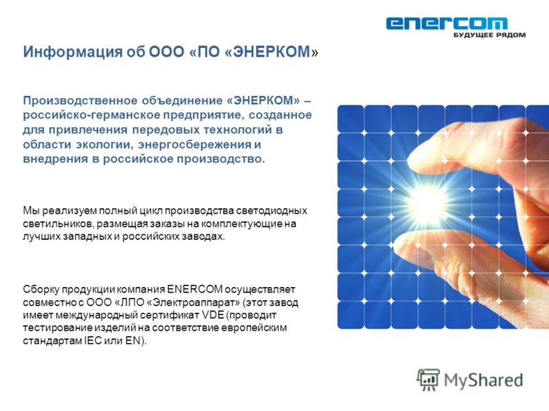 Производственное объединение «ЭНЕРКОМ» – российско-германское предприятие, созданное для привлечения передовых технологий в области экологии, энергосбережения и внедрения в российское производство. Мы реализуем полный цикл производства светодиодных с