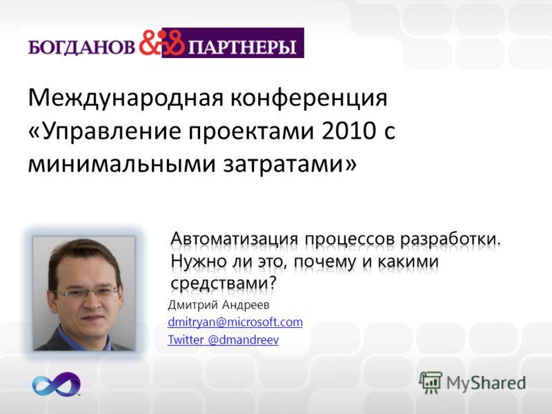 Дмитрий Андреев dmitryan@microsoft.com Twitter @dmandreev Twitter @dmandreev Международная конференция «Управление проектами 2010 с минимальными затратами»