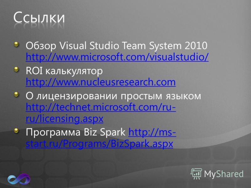 Обзор Visual Studio Team System 2010 http://www.microsoft.com/visualstudio/ http://www.microsoft.com/visualstudio/ ROI калькулятор http://www.nucleusresearch.com http://www.nucleusresearch.com О лицензировании простым языком http://technet.microsoft.