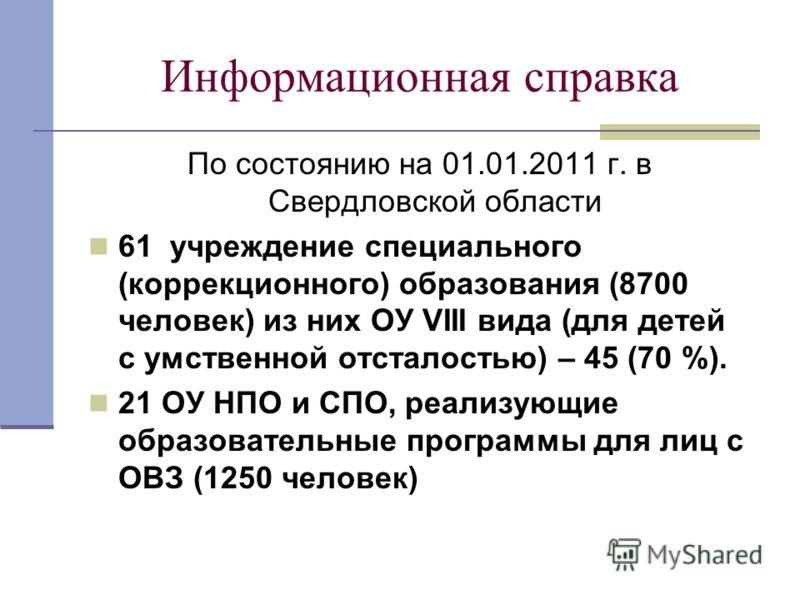 Информационная справка По состоянию на 01.01.2011 г. в Свердловской области 61 учреждение специального (коррекционного) образования (8700 человек) из них ОУ VIII вида (для детей с умственной отсталостью) – 45 (70 %). 21 ОУ НПО и СПО, реализующие обра