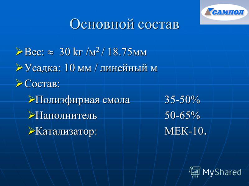 Основной состав Вес: 30 kг /м 2 / 18.75мм Вес: 30 kг /м 2 / 18.75мм Усадка: 10 мм / линейный м Усадка: 10 мм / линейный м Состав: Состав: Полиэфирная смола35-50% Полиэфирная смола35-50% Наполнитель 50-65% Наполнитель 50-65% Катализатор: МЕК-10. Катал