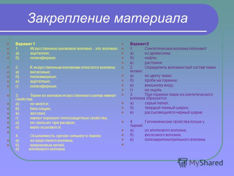 Закрепление материала Вариант 1 1.Искусственное шелковое волокно - это волокно: а)ацетатное; б)полиэфирное. 2.К искусственным волокнам относятся волокна: а)вискозные; б)полиамидные; в)ацетатные; г)полиэфирные; 3.Ткани из волокон искусственного шелка