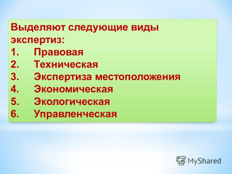 Выделяют следующие виды экспертиз: 1.Правовая 2.Техническая 3.Экспертиза местоположения 4.Экономическая 5.Экологическая 6.Управленческая