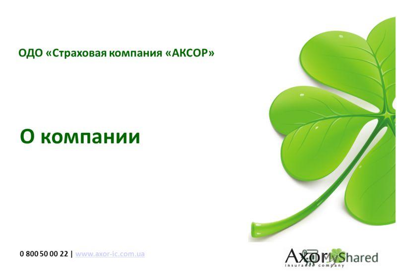 ОДО «Страховая компания «АКСОР» 1 О компании 0 800 50 00 22 | www.axor-ic.com.uawww.axor-ic.com.ua