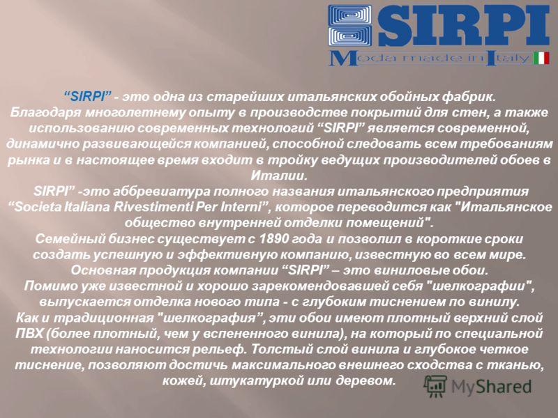 SIRPI - это одна из старейших итальянских обойных фабрик. Благодаря многолетнему опыту в производстве покрытий для стен, а также использованию современных технологий SIRPI является современной, динамично развивающейся компанией, способной следовать в