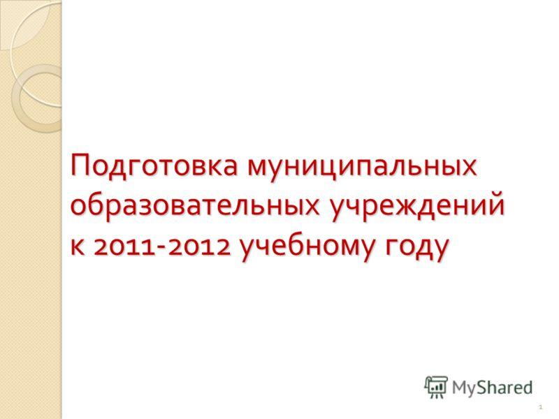 1 Подготовка муниципальных образовательных учреждений к 2011-2012 учебному году 1