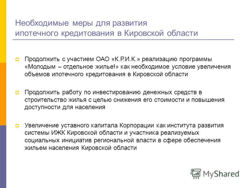 Необходимые меры для развития ипотечного кредитования в Кировской области Продолжить с участием ОАО «К.Р.И.К.» реализацию программы «Молодым – отдельное жилье!» как необходимое условие увеличения объемов ипотечного кредитования в Кировской области Пр