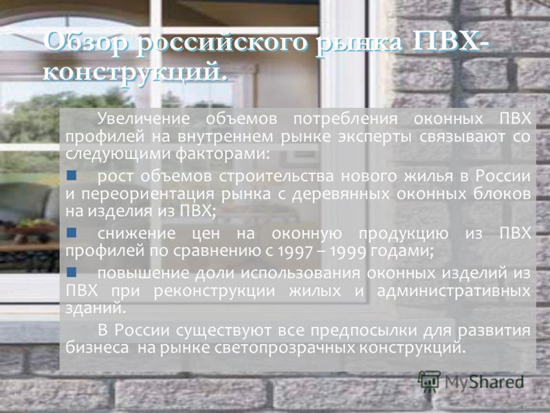Обзор российского рынка ПВХ- конструкций. Увеличение объемов потребления оконных ПВХ профилей на внутреннем рынке эксперты связывают со следующими факторами: рост объемов строительства нового жилья в России и переориентация рынка с деревянных оконных