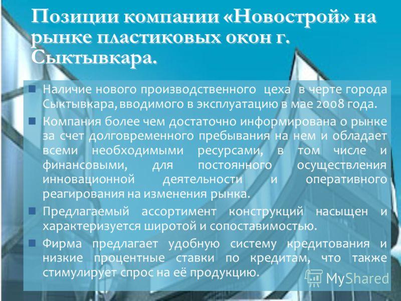 Позиции компании «Новострой» на рынке пластиковых окон г. Сыктывкара. Наличие нового производственного цеха в черте города Сыктывкара, вводимого в эксплуатацию в мае 2008 года. Компания более чем достаточно информирована о рынке за счет долговременно
