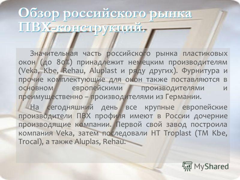 Обзор российского рынка ПВХ-конструкций. Значительная часть российского рынка пластиковых окон (до 80%) принадлежит немецким производителям (Veka, Kbe, Rehau, Aluplast и ряду других). Фурнитура и прочие комплектующие для окон также поставляются в осн