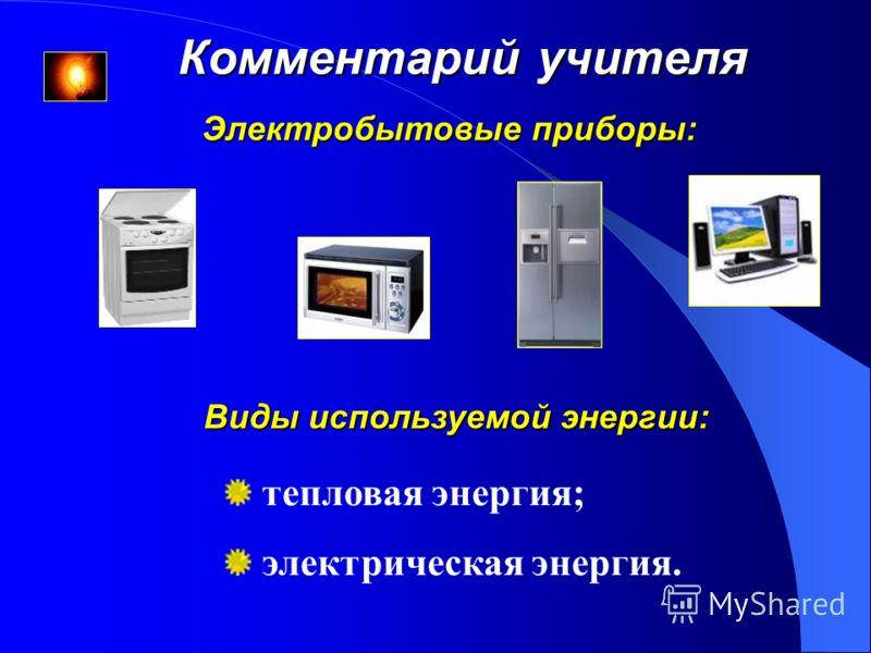 Комментарий учителя Виды используемой энергии: тепловая энергия; электрическая энергия. Электробытовые приборы: