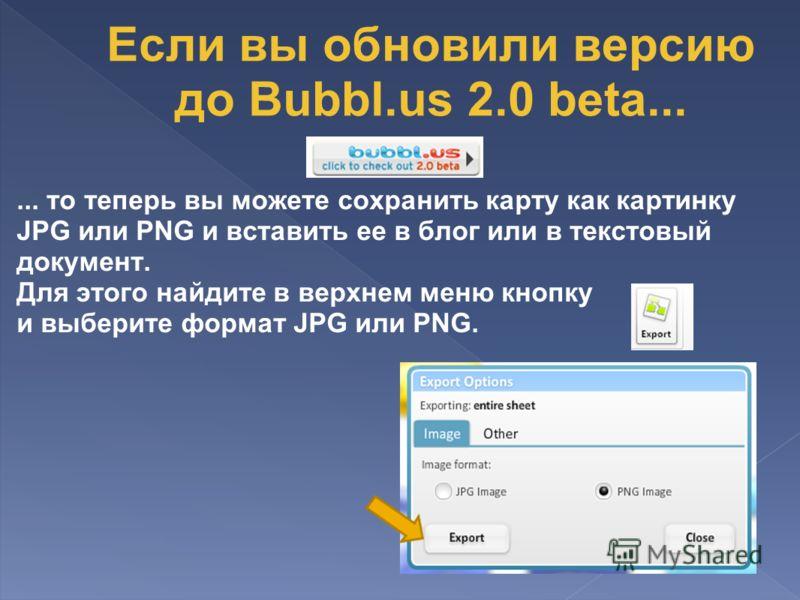 ... то теперь вы можете сохранить карту как картинку JPG или PNG и вставить ее в блог или в текстовый документ. Для этого найдите в верхнем меню кнопку и выберите формат JPG или PNG. Если вы обновили версию до Bubbl.us 2.0 beta...