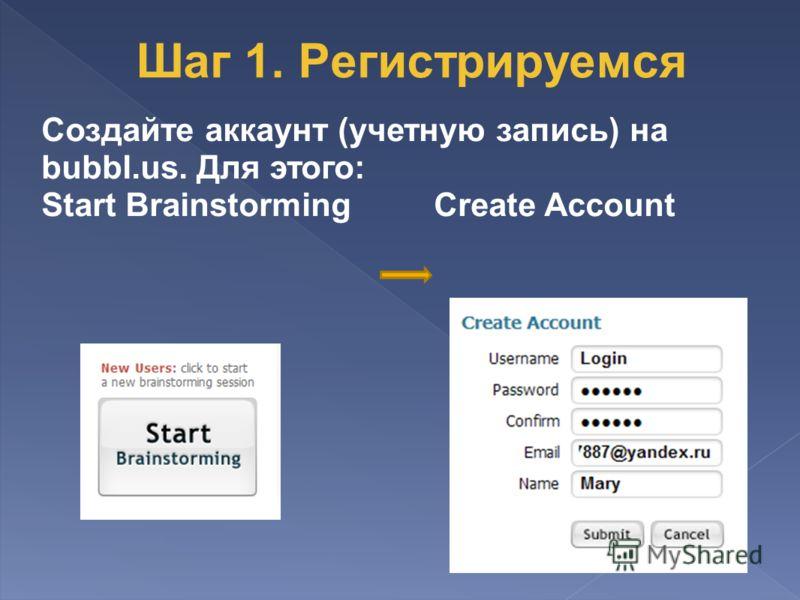 Создайте аккаунт (учетную запись) на bubbl.us. Для этого: Start Brainstorming Create Account Шаг 1. Регистрируемся