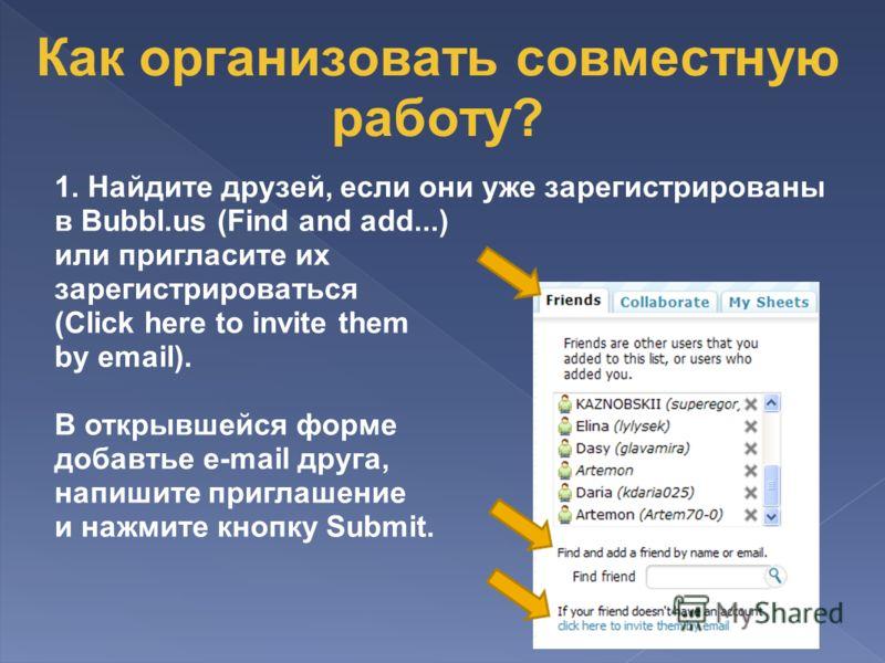 1. Найдите друзей, если они уже зарегистрированы в Bubbl.us (Find and add...) или пригласите их зарегистрироваться (Click here to invite them by email). В открывшейся форме добавтье e-mail друга, напишите приглашение и нажмите кнопку Submit. Как орга