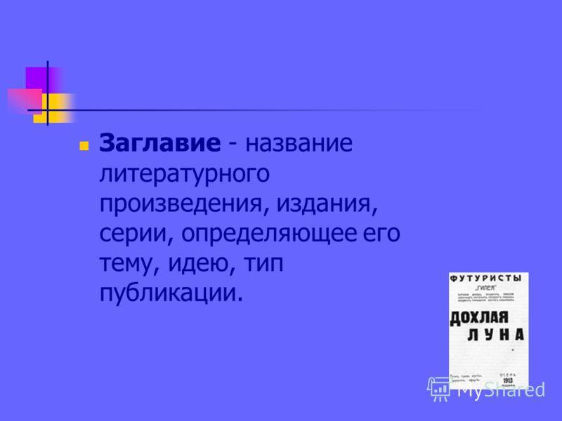 Заглавие - название литературного произведения, издания, серии, определяющее его тему, идею, тип публикации.