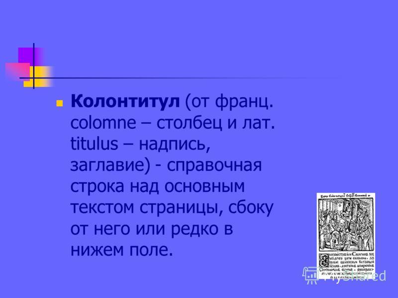 Колонтитул (от франц. colomne – столбец и лат. titulus – надпись, заглавие) - справочная строка над основным текстом страницы, сбоку от него или редко в нижем поле.