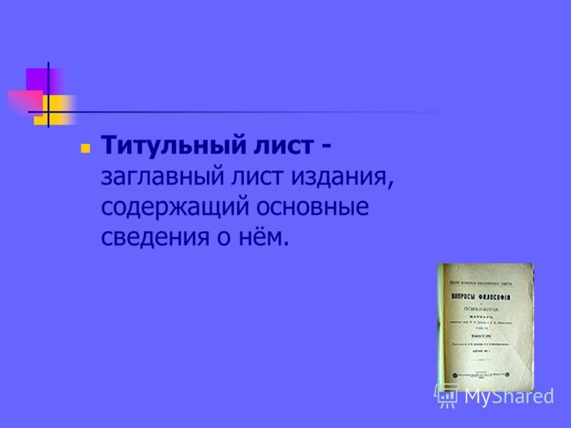 Титульный лист - заглавный лист издания, содержащий основные сведения о нём.