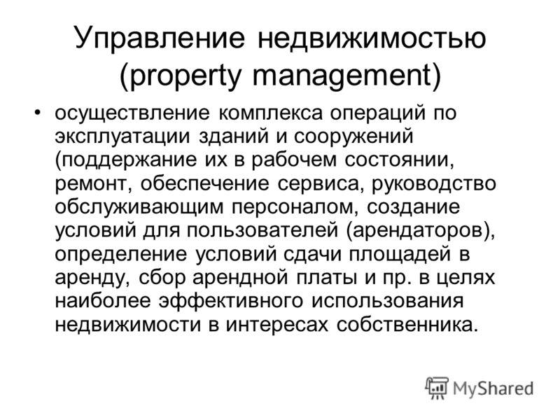 Управление недвижимостью (property management) осуществление комплекса операций по эксплуатации зданий и сооружений (поддержание их в рабочем состоянии, ремонт, обеспечение сервиса, руководство обслуживающим персоналом, создание условий для пользоват