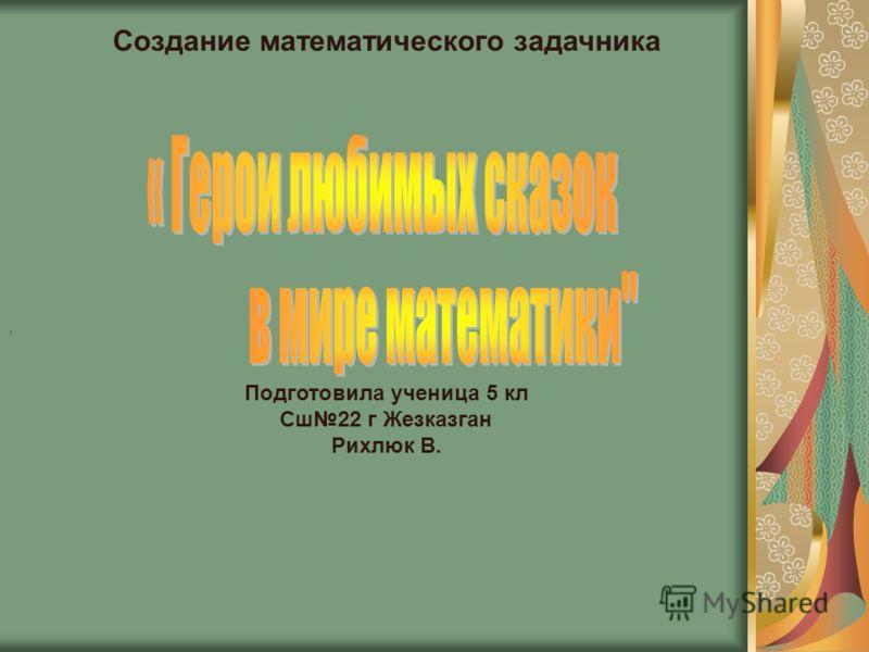 Создание математического задачника Подготовила ученица 5 кл Сш22 г Жезказган Рихлюк В.,